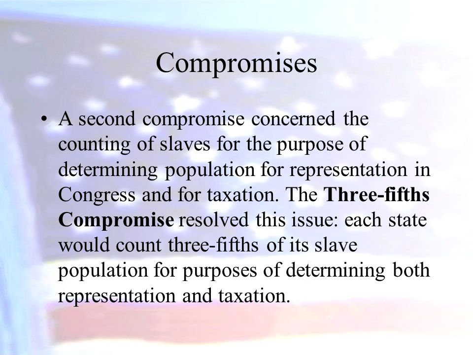 Compromises A second compromise concerned the counting of slaves for the purpose of determining population for representation in Congress and for taxa