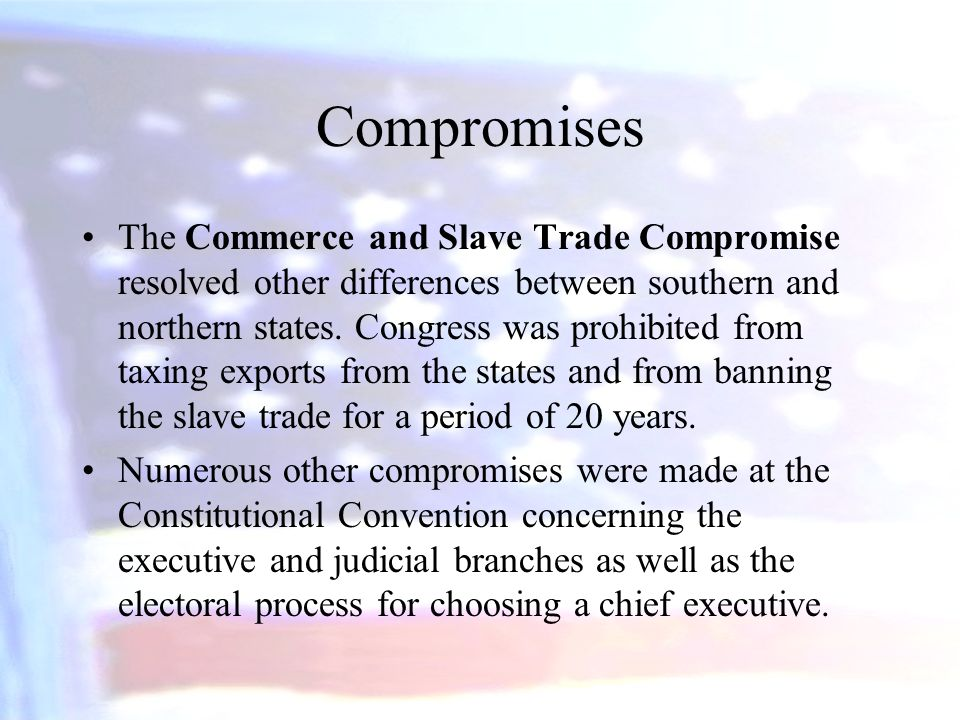 Compromises The Commerce and Slave Trade Compromise resolved other differences between southern and northern states. Congress was prohibited from taxi