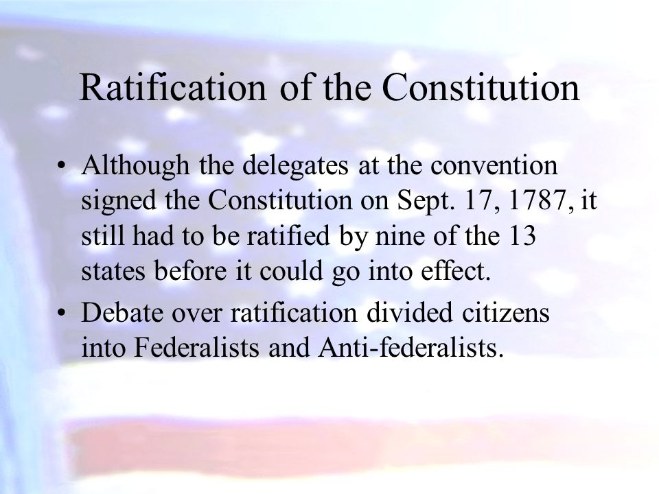 Ratification of the Constitution Although the delegates at the convention signed the Constitution on Sept. 17, 1787, it still had to be ratified by ni