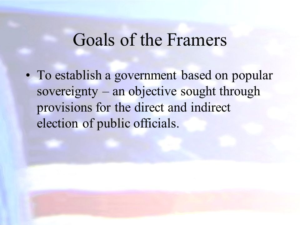 Goals of the Framers To establish a government based on popular sovereignty – an objective sought through provisions for the direct and indirect elect