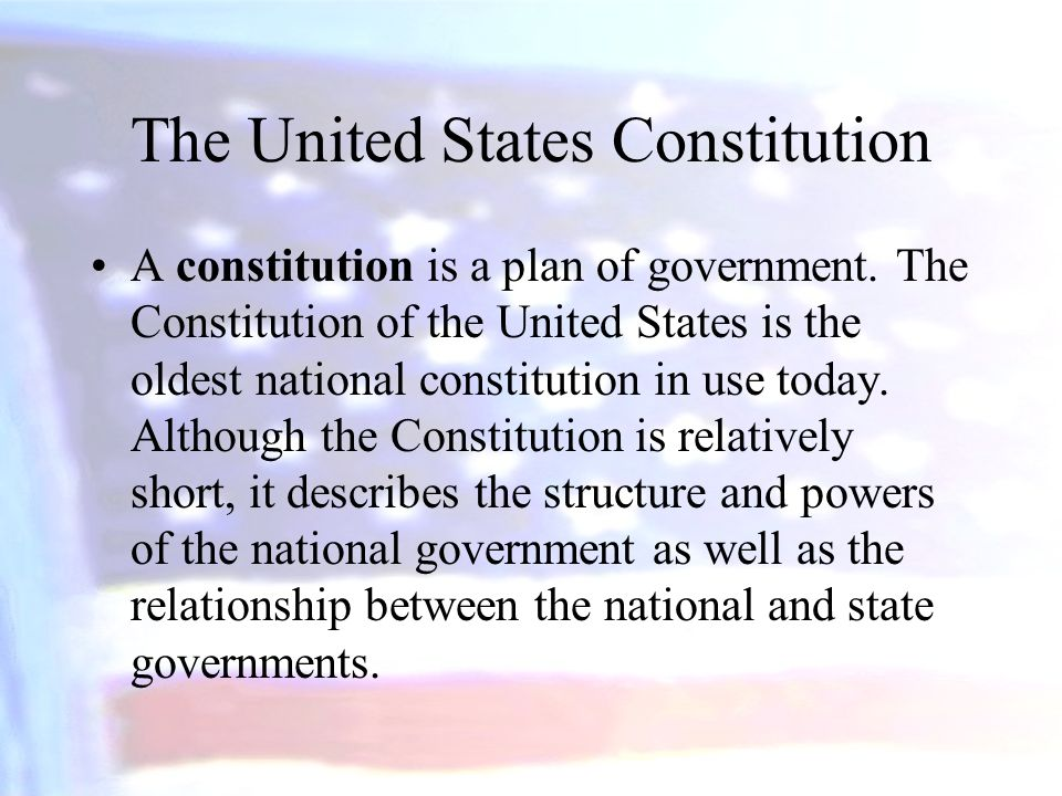 The United States Constitution A constitution is a plan of government. The Constitution of the United States is the oldest national constitution in us