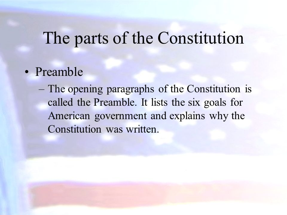 The parts of the Constitution Preamble –The opening paragraphs of the Constitution is called the Preamble. It lists the six goals for American governm