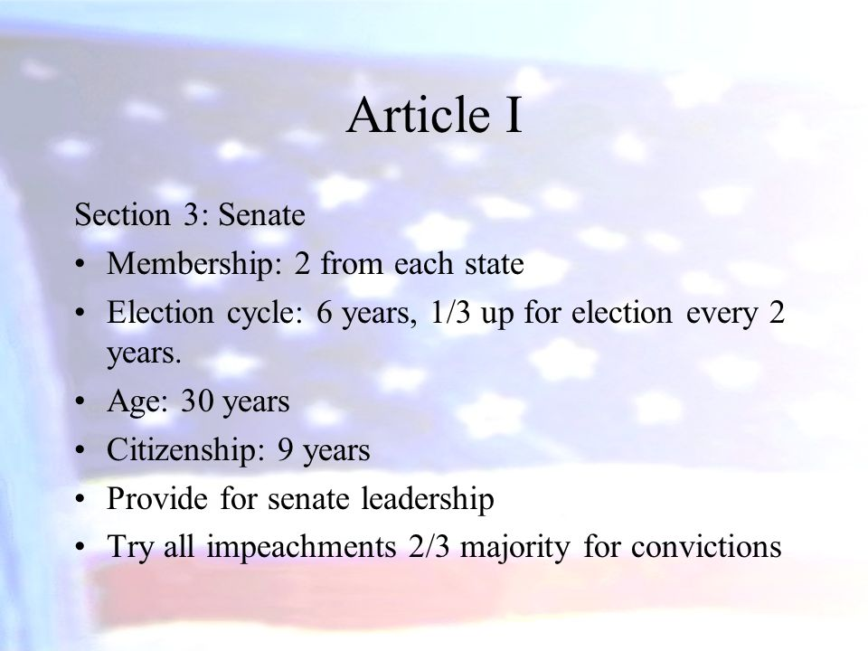 Article I Section 3: Senate Membership: 2 from each state Election cycle: 6 years, 1/3 up for election every 2 years. Age: 30 years Citizenship: 9 yea