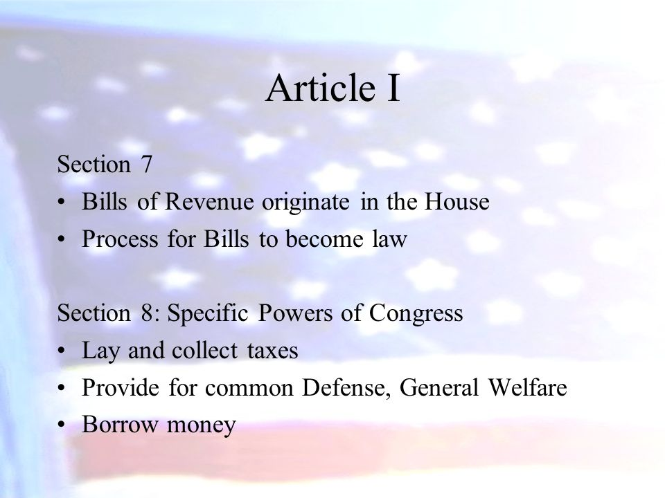 Article I Section 7 Bills of Revenue originate in the House Process for Bills to become law Section 8: Specific Powers of Congress Lay and collect tax