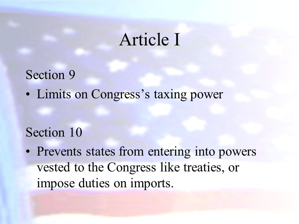 Article I Section 9 Limits on Congress's taxing power Section 10 Prevents states from entering into powers vested to the Congress like treaties, or im