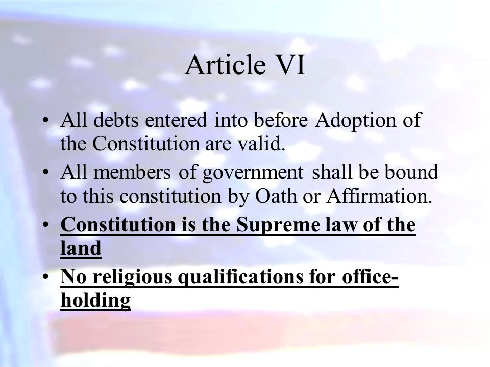 Article VI All debts entered into before Adoption of the Constitution are valid. All members of government shall be bound to this constitution by Oath