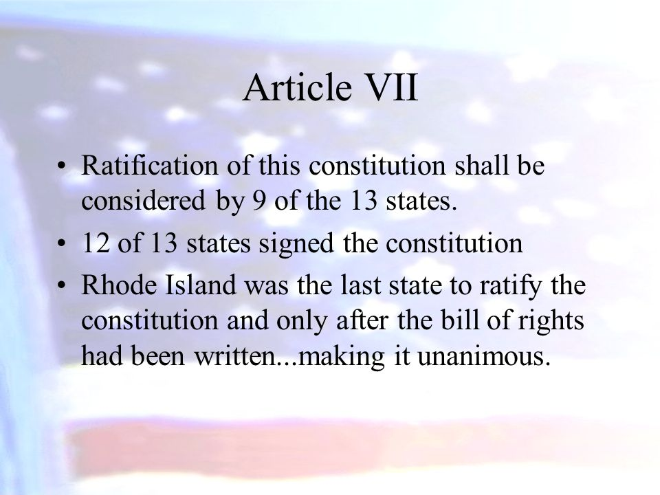Article VII Ratification of this constitution shall be considered by 9 of the 13 states. 12 of 13 states signed the constitution Rhode Island was the