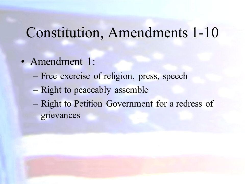Constitution, Amendments 1-10 Amendment 1: –Free exercise of religion, press, speech –Right to peaceably assemble –Right to Petition Government for a