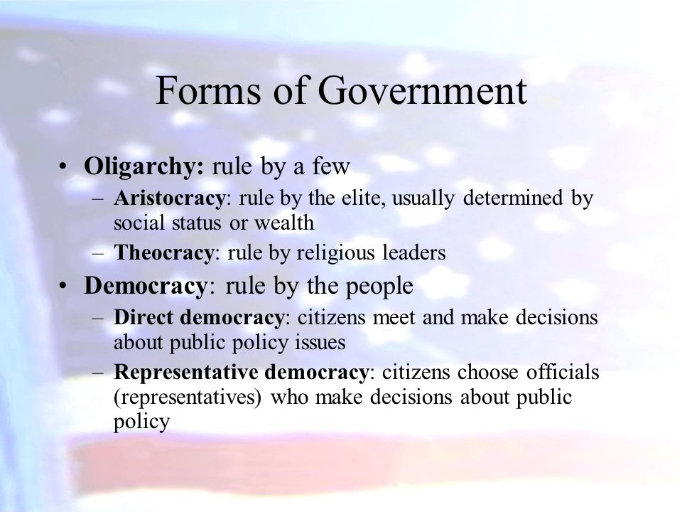 Forms of Government Oligarchy: rule by a few –Aristocracy: rule by the elite, usually determined by social status or wealth –Theocracy: rule by religi
