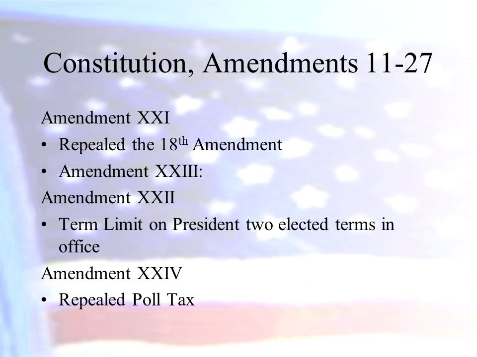 Constitution, Amendments 11-27 Amendment XXI Repealed the 18 th Amendment Amendment XXIII: Amendment XXII Term Limit on President two elected terms in