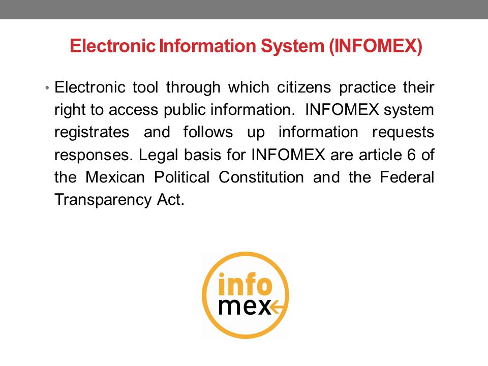 Electronic Information System (INFOMEX) Electronic tool through which citizens practice their right to access public information.