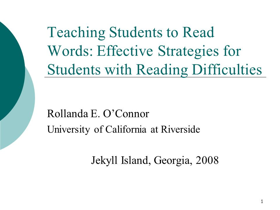 1 Teaching Students to Read Words: Effective Strategies for Students with Reading Difficulties Rollanda E. O'Connor University of California at Rivers