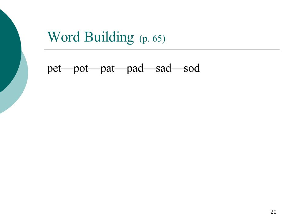 20 Word Building (p. 65) pet—pot—pat—pad—sad—sod
