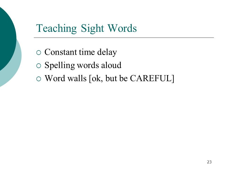 23 Teaching Sight Words  Constant time delay  Spelling words aloud  Word walls [ok, but be CAREFUL]