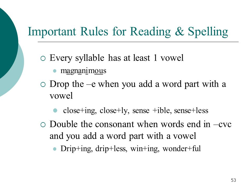 53 Important Rules for Reading & Spelling  Every syllable has at least 1 vowel magnanimous  Drop the –e when you add a word part with a vowel close+