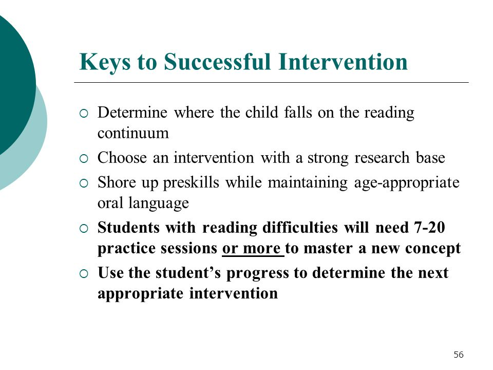 56 Keys to Successful Intervention  Determine where the child falls on the reading continuum  Choose an intervention with a strong research base  S