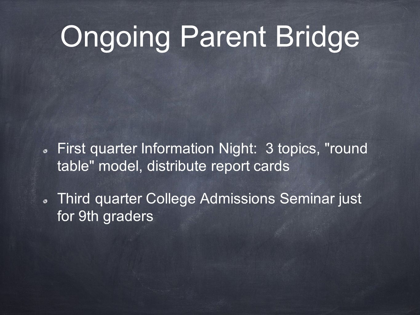 Ongoing Parent Bridge First quarter Information Night: 3 topics, round table model, distribute report cards Third quarter College Admissions Seminar just for 9th graders