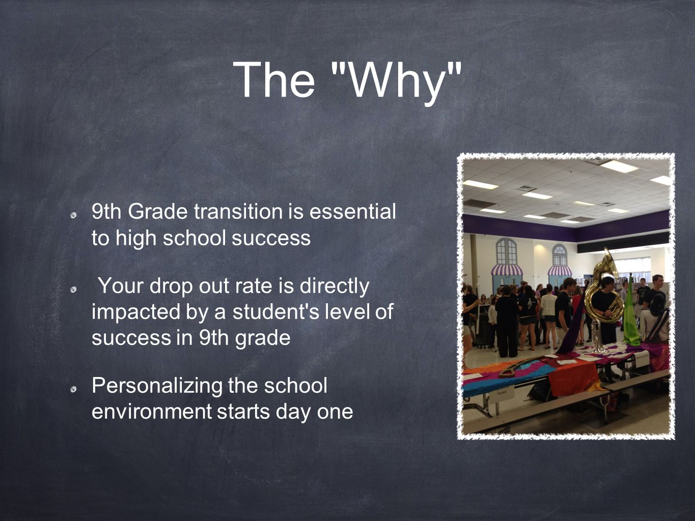 The Why 9th Grade transition is essential to high school success Your drop out rate is directly impacted by a student s level of success in 9th grade Personalizing the school environment starts day one