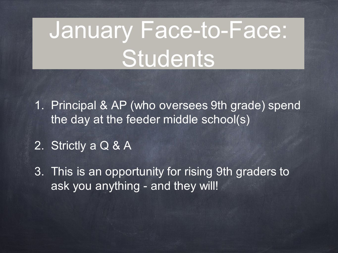January Face-to-Face: Students 1.Principal & AP (who oversees 9th grade) spend the day at the feeder middle school(s) 2.Strictly a Q & A 3.This is an opportunity for rising 9th graders to ask you anything - and they will!