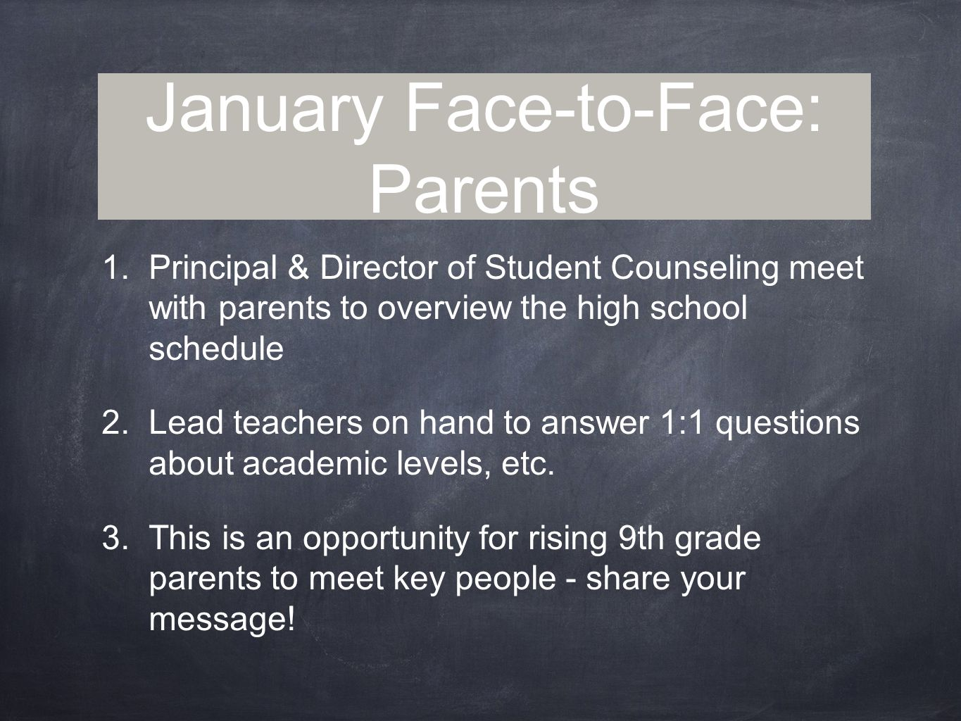 January Face-to-Face: Parents 1.Principal & Director of Student Counseling meet with parents to overview the high school schedule 2.Lead teachers on hand to answer 1:1 questions about academic levels, etc.