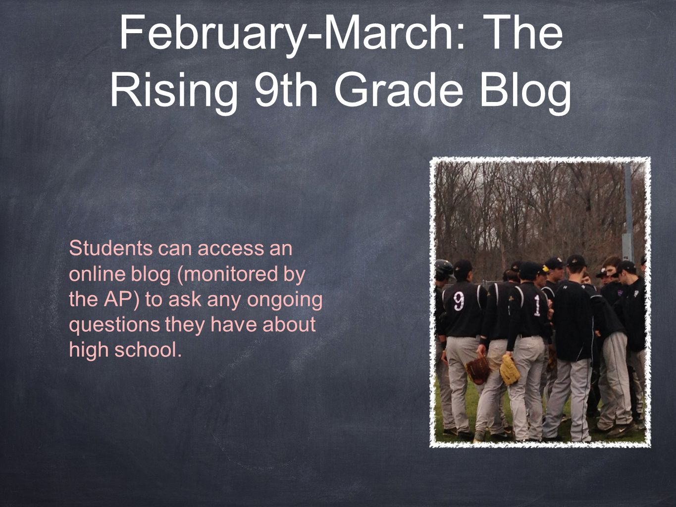 February-March: The Rising 9th Grade Blog Students can access an online blog (monitored by the AP) to ask any ongoing questions they have about high school.