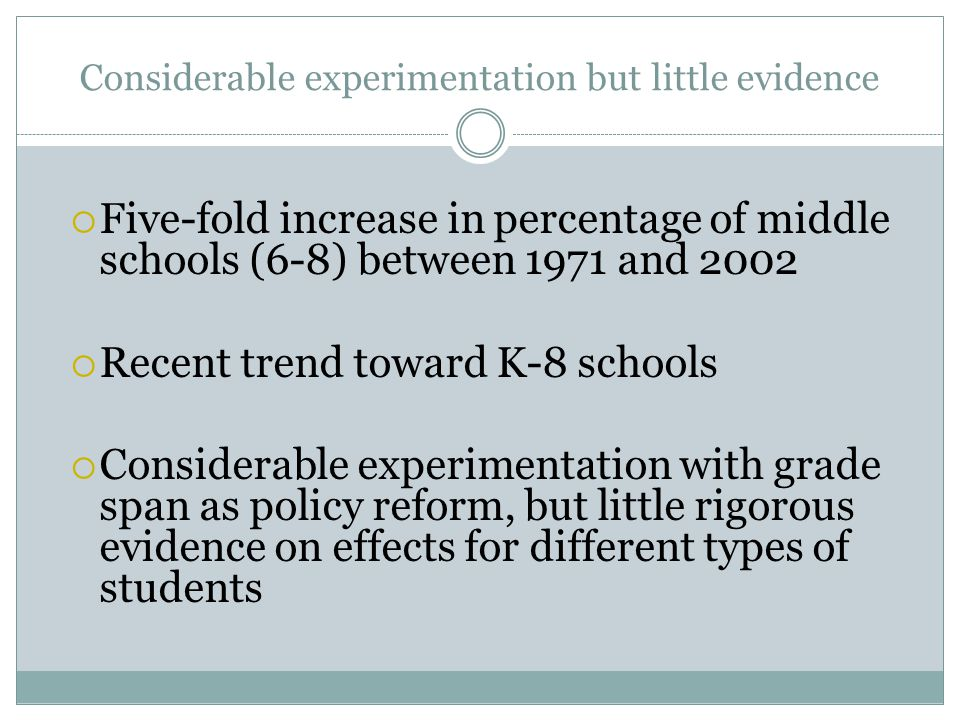 Considerable experimentation but little evidence  Five-fold increase in percentage of middle schools (6-8) between 1971 and 2002  Recent trend toward K-8 schools  Considerable experimentation with grade span as policy reform, but little rigorous evidence on effects for different types of students
