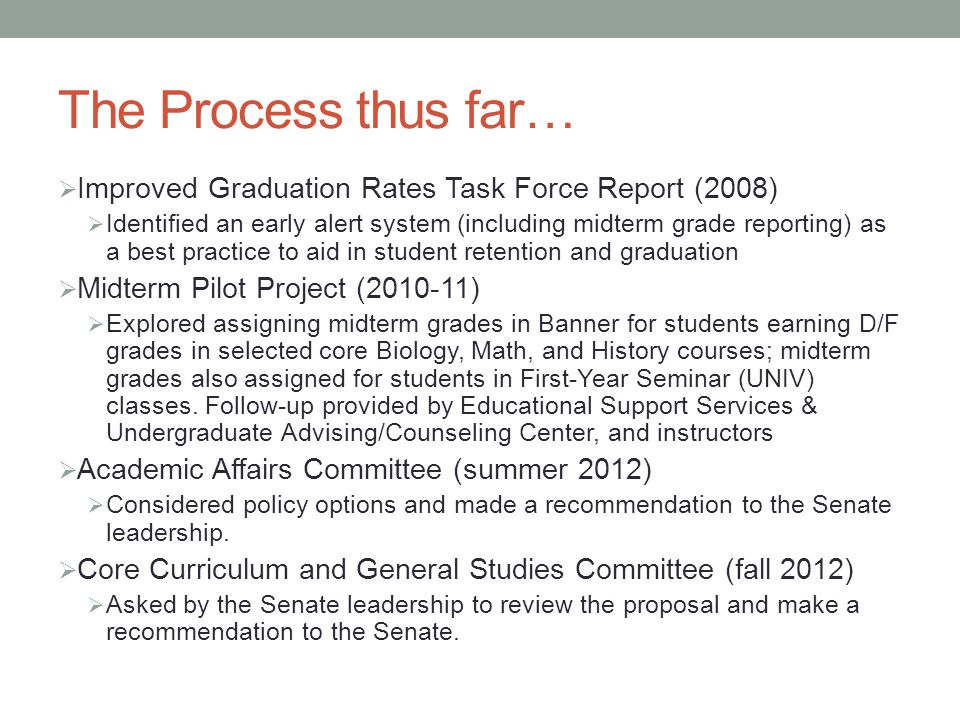 The Process thus far…  Improved Graduation Rates Task Force Report (2008)  Identified an early alert system (including midterm grade reporting) as a best practice to aid in student retention and graduation  Midterm Pilot Project ( )  Explored assigning midterm grades in Banner for students earning D/F grades in selected core Biology, Math, and History courses; midterm grades also assigned for students in First-Year Seminar (UNIV) classes.