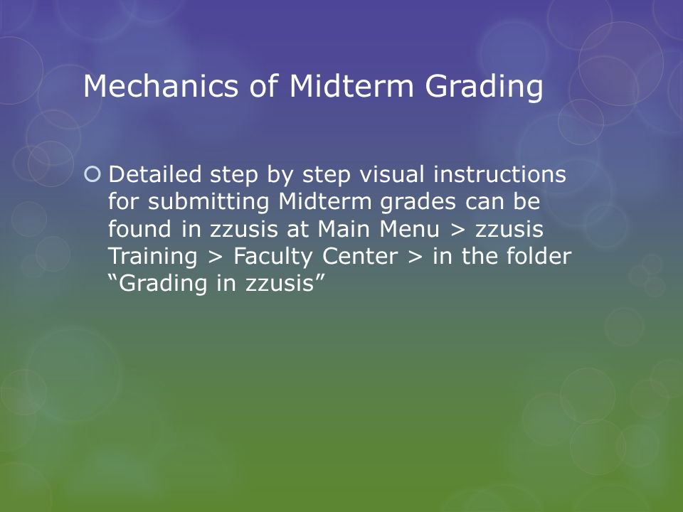 Mechanics of Midterm Grading  To submit Midterm grades for a class, follow these steps:  Go to Faculty Center in zzusis  TAs or others may need to find the Faculty Center by going to Main Menu > Self Service > Faculty Center > My Schedule  Click on the Grade Roster icon to the left of the class you wish to grade  Provide a grade for each student, using the drop-down, or the 'add grade to selected students' button, or the 'upload grades to roster' button (or any combination)