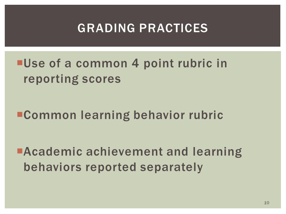  Use of a common 4 point rubric in reporting scores  Common learning behavior rubric  Academic achievement and learning behaviors reported separately GRADING PRACTICES 10