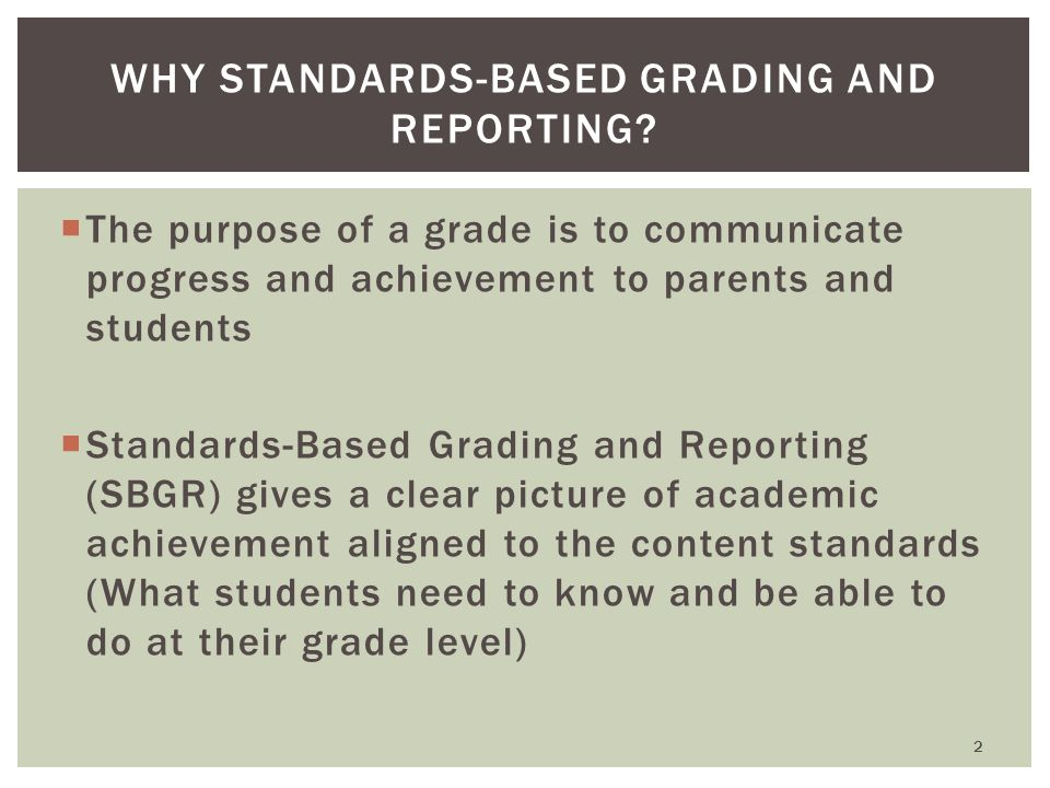  The purpose of a grade is to communicate progress and achievement to parents and students  Standards-Based Grading and Reporting (SBGR) gives a clear picture of academic achievement aligned to the content standards (What students need to know and be able to do at their grade level) WHY STANDARDS-BASED GRADING AND REPORTING.