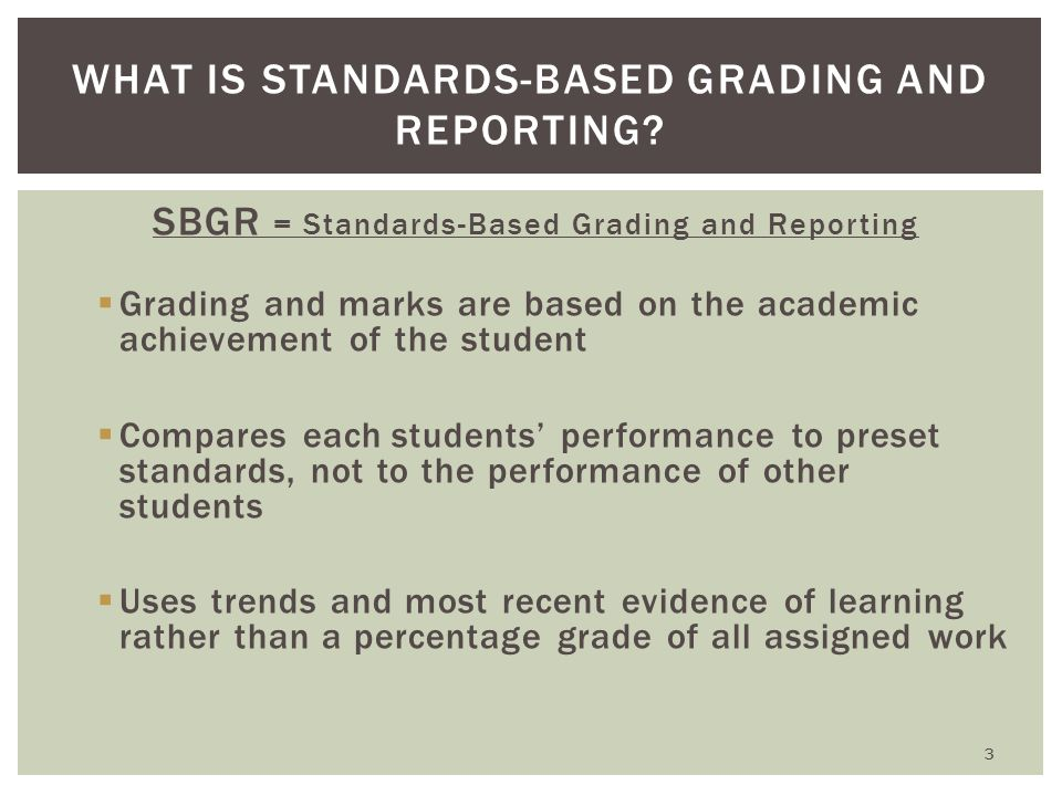 SBGR = Standards-Based Grading and Reporting  Grading and marks are based on the academic achievement of the student  Compares each students' performance to preset standards, not to the performance of other students  Uses trends and most recent evidence of learning rather than a percentage grade of all assigned work WHAT IS STANDARDS-BASED GRADING AND REPORTING.