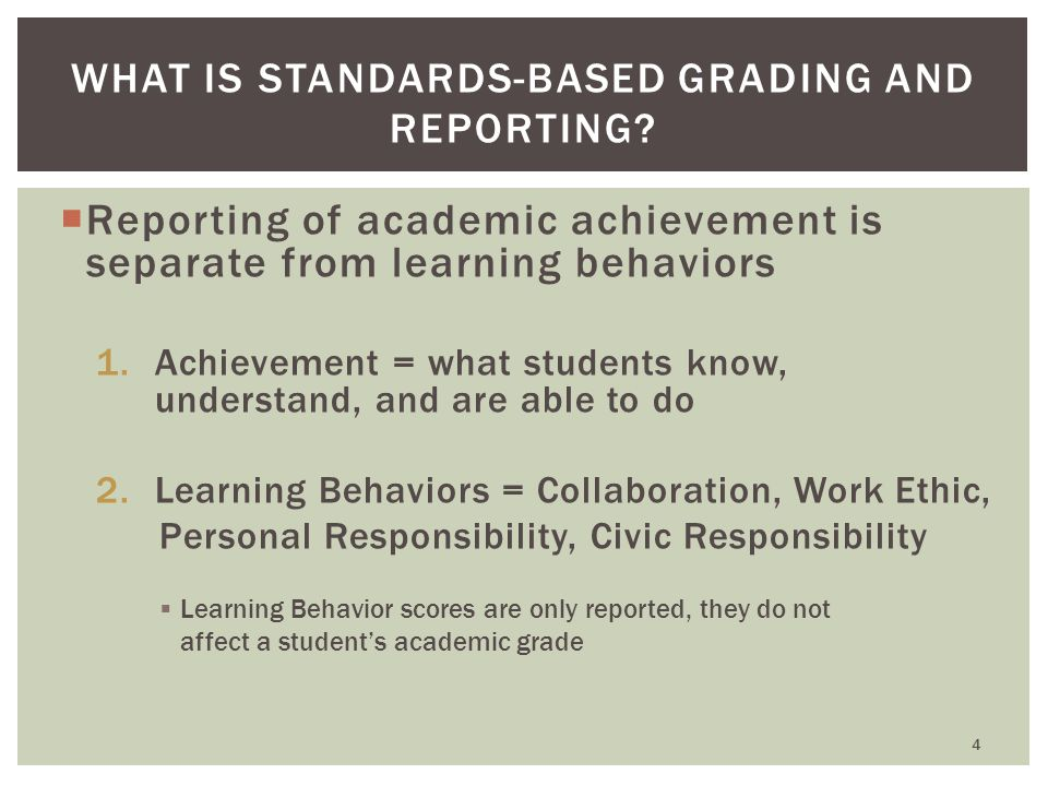  Reporting of academic achievement is separate from learning behaviors 1.Achievement = what students know, understand, and are able to do 2.Learning Behaviors = Collaboration, Work Ethic, Personal Responsibility, Civic Responsibility  Learning Behavior scores are only reported, they do not affect a student's academic grade WHAT IS STANDARDS-BASED GRADING AND REPORTING.