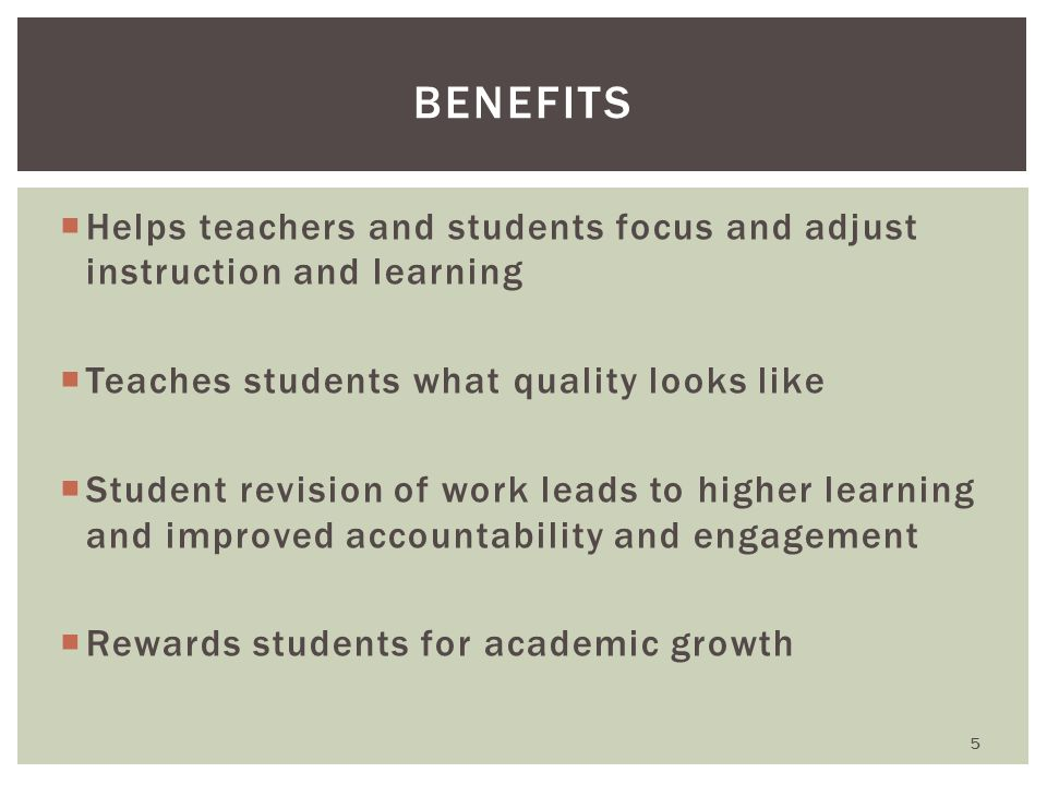  Helps teachers and students focus and adjust instruction and learning  Teaches students what quality looks like  Student revision of work leads to higher learning and improved accountability and engagement  Rewards students for academic growth BENEFITS 5