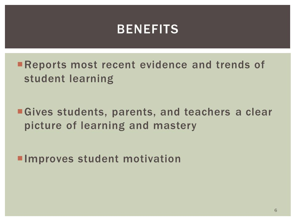  Reports most recent evidence and trends of student learning  Gives students, parents, and teachers a clear picture of learning and mastery  Improves student motivation BENEFITS 6