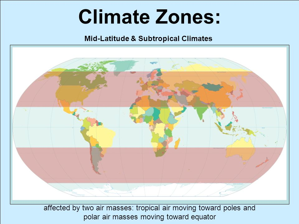 Climate Zones: Mid-Latitude & Subtropical Climates affected by two air masses: tropical air moving toward poles and polar air masses moving toward equ