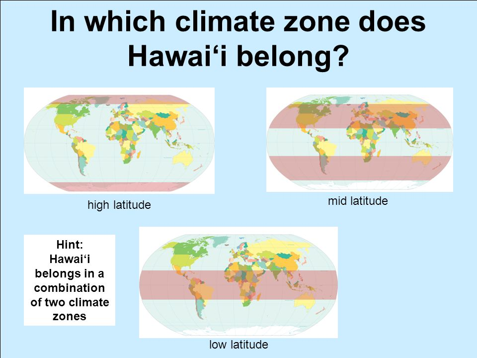 In which climate zone does Hawai'i belong? high latitude mid latitude low latitude Hint: Hawai'i belongs in a combination of two climate zones