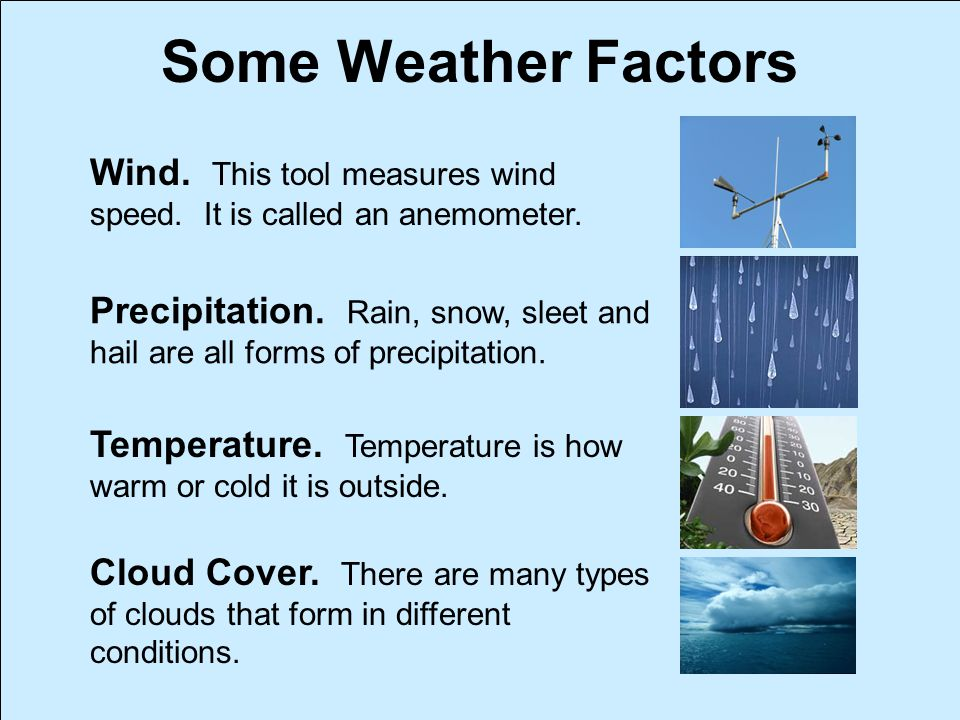 Some Weather Factors Wind. This tool measures wind speed. It is called an anemometer. Precipitation. Rain, snow, sleet and hail are all forms of preci
