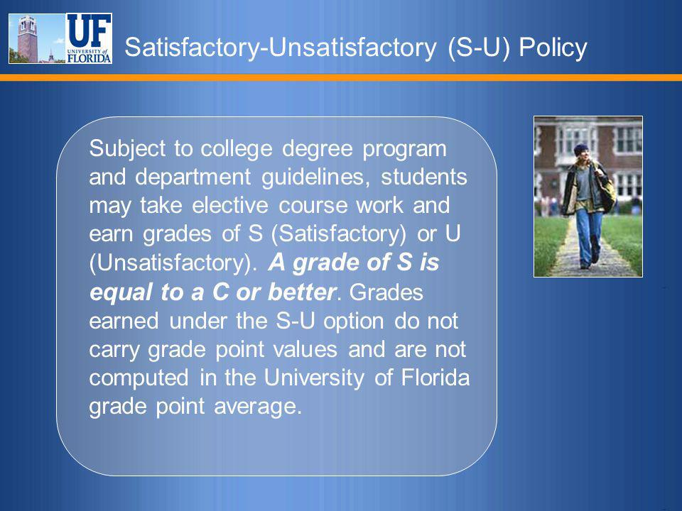 Satisfactory-Unsatisfactory (S-U) Policy Subject to college degree program and department guidelines, students may take elective course work and earn grades of S (Satisfactory) or U (Unsatisfactory).