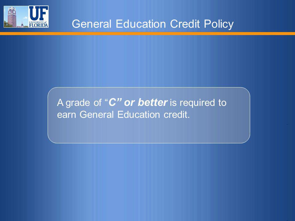 """General Education Credit Policy A grade of """" C"""" or better is required to earn General Education credit."""