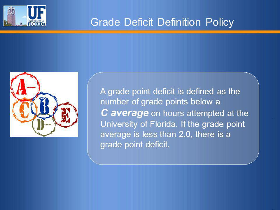 Grade Deficit Definition Policy A grade point deficit is defined as the number of grade points below a C average on hours attempted at the University of Florida.
