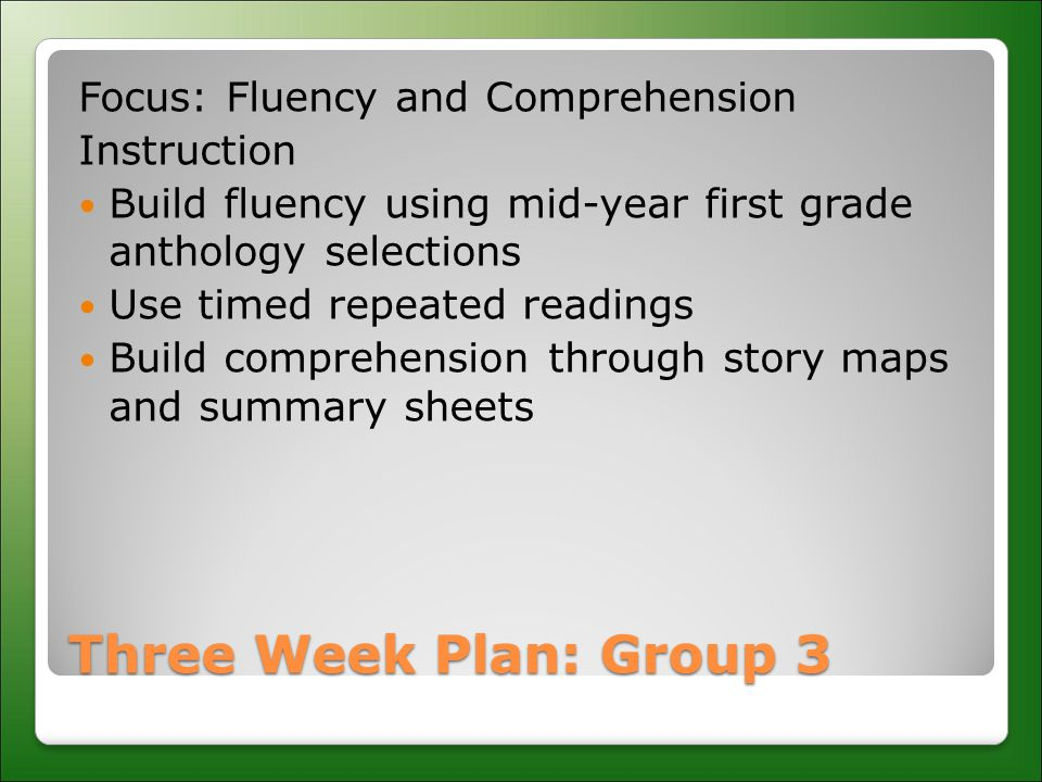 Three Week Plan: Group 3 Focus: Fluency and Comprehension Instruction Build fluency using mid-year first grade anthology selections Use timed repeated readings Build comprehension through story maps and summary sheets