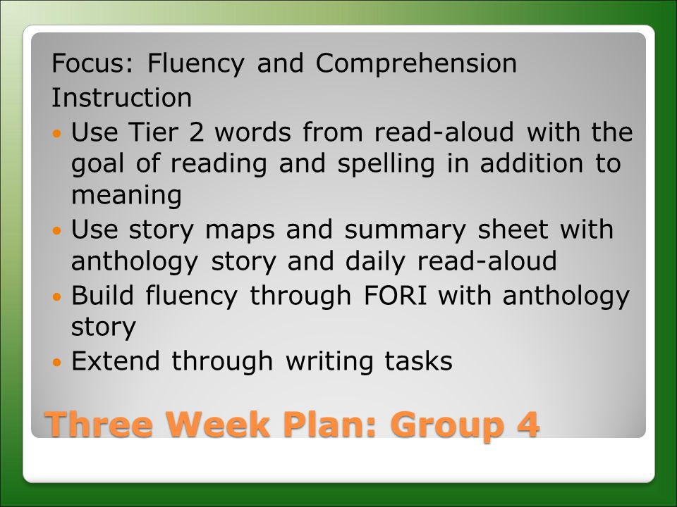 Three Week Plan: Group 4 Focus: Fluency and Comprehension Instruction Use Tier 2 words from read-aloud with the goal of reading and spelling in addition to meaning Use story maps and summary sheet with anthology story and daily read-aloud Build fluency through FORI with anthology story Extend through writing tasks