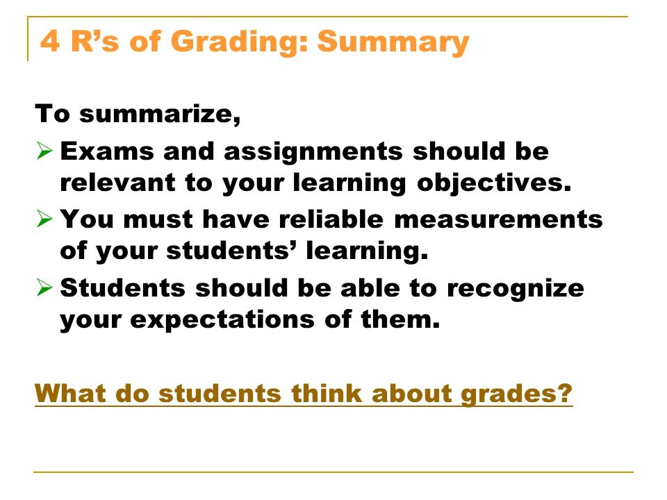 4 R's of Grading: Summary To summarize,  Exams and assignments should be relevant to your learning objectives.
