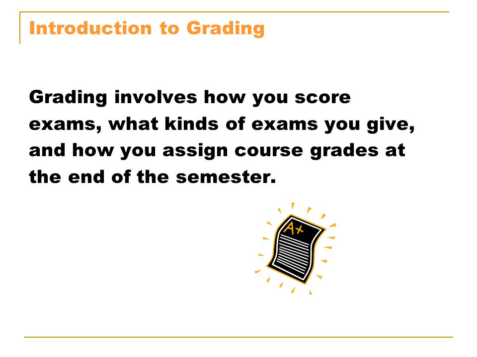 Introduction to Grading Grading involves how you score exams, what kinds of exams you give, and how you assign course grades at the end of the semester.