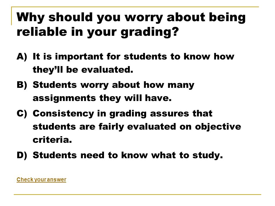 Why should you worry about being reliable in your grading.