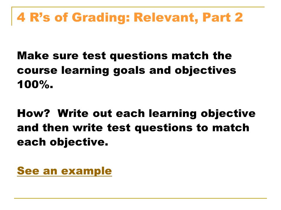 4 R's of Grading: Relevant, Part 2 Make sure test questions match the course learning goals and objectives 100%.