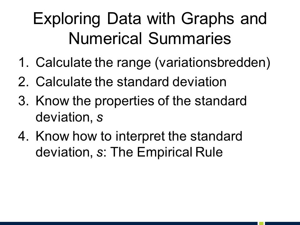 Exploring Data with Graphs and Numerical Summaries 1.Calculate the range (variationsbredden) 2.Calculate the standard deviation 3.Know the properties of the standard deviation, s 4.Know how to interpret the standard deviation, s: The Empirical Rule