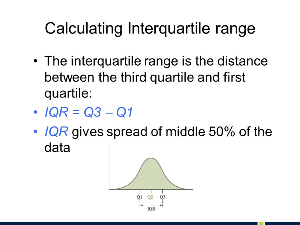 Calculating Interquartile range The interquartile range is the distance between the third quartile and first quartile: IQR = Q3  Q1 IQR gives spread of middle 50% of the data