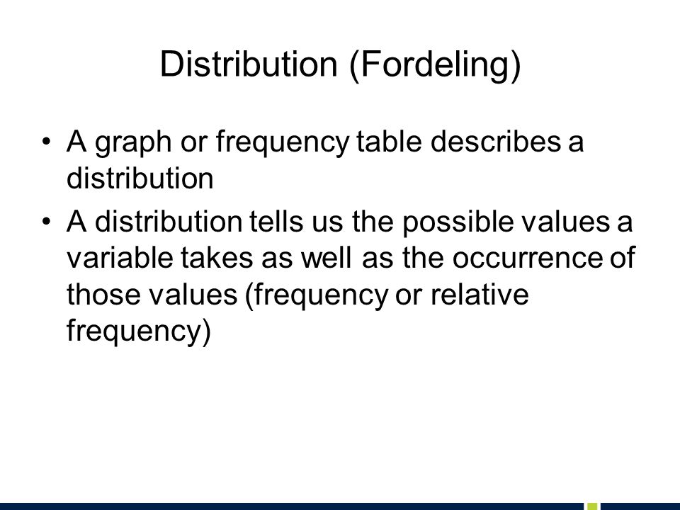 Distribution (Fordeling) A graph or frequency table describes a distribution A distribution tells us the possible values a variable takes as well as the occurrence of those values (frequency or relative frequency)