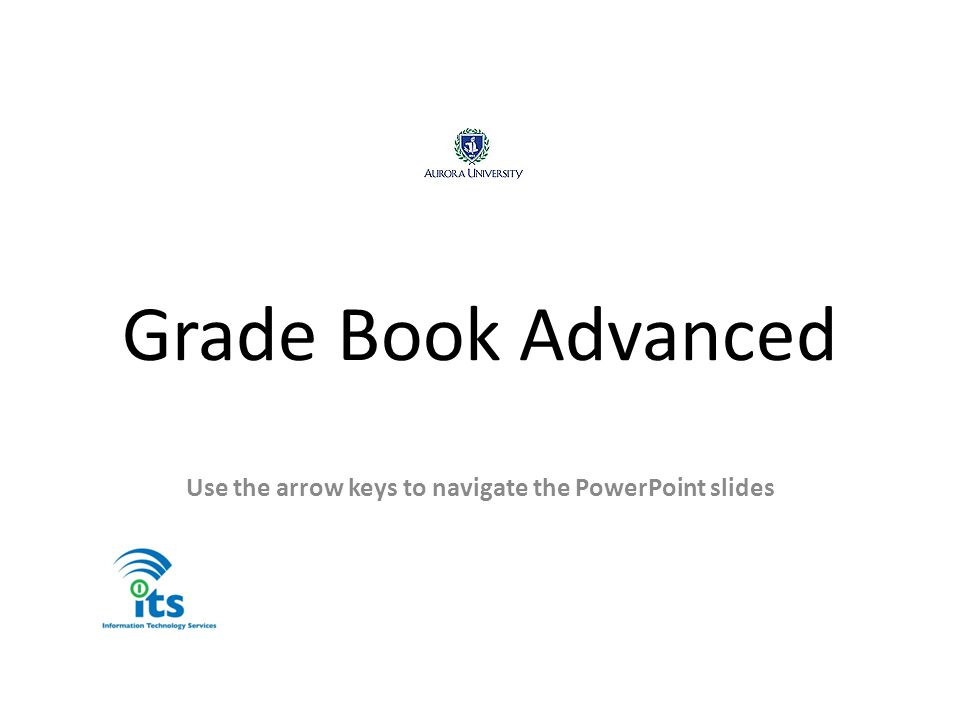 Grade Book Advanced Use the arrow keys to navigate the PowerPoint slides